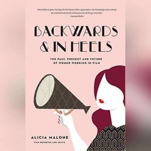 Backwards and in Heels The Past, Present, and Future of Women Working in Film, Alicia Malone