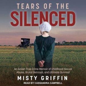 Tears of the Silenced An Amish True Crime Memoir of Childhood Sexual Abuse, Brutal Betrayal, and Ultimate Survival, Misty Griffin