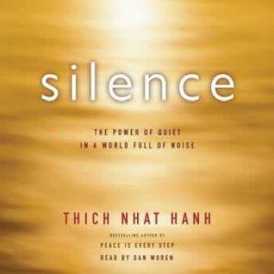 Silence The Power of Quiet in a World Full of Noise, Thich Nhat Hanh