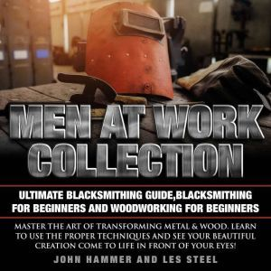 Men At Work Collection:Ultimate Blacksmithing Guide,Blacksmithing For Beginners and Woodworking For Beginners: Master the art of transforming metal & wood. Learn to use the proper techniques and see your beautiful creation come to life in front of your eyes!, Les Steel