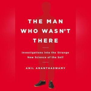 The Man Who Wasn't There Investigations into the Strange New Science of the Self, Anil Ananthaswamy