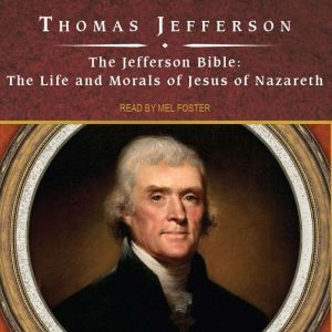 The Jefferson Bible The Life and Morals of Jesus of Nazareth, Thomas Jefferson