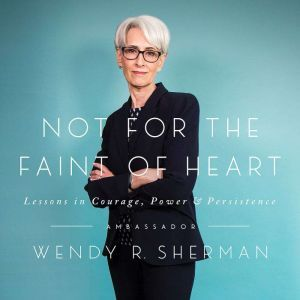 Not for the Faint of Heart Lessons in Courage, Power, and Persistence, Wendy R. Sherman