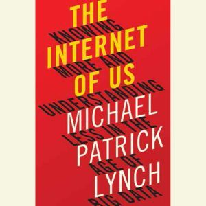 The Internet of Us Knowing More and Understanding Less in the Age of Big Data, Michael P. Lynch