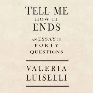 Tell Me How It Ends: An Essay in 40 Questions, Valeria Luiselli