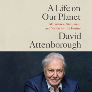 A Life on Our Planet: My Witness Statement and a Vision for the Future, Sir David Attenborough