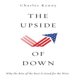 The Upside of Down: Why the Rise of the Rest is Good for the West, Charles Kenny