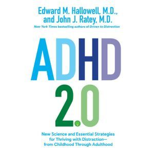 ADHD 2.0: New Science and Essential Strategies for Thriving with Distraction--from Childhood through Adulthood, Edward M. Hallowell, M.D.