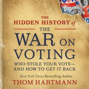 The Hidden History of the War on Voting: Who Stole Your Vote—and How to Get It Back, Thom Hartmann