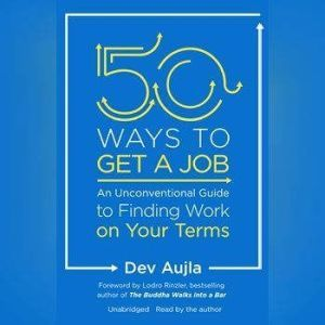 50 Ways to Get a Job: An Unconventional Guide to Finding Work on Your Terms, Dev Aujla