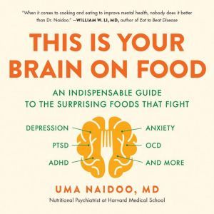 This Is Your Brain on Food An Indispensable Guide to the Surprising Foods that Fight Depression, Anxiety, PTSD, OCD, ADHD, and More, Uma Naidoo