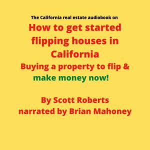 The California real estate audiobook on How to get started flipping houses in California: Buying a property to flip & make money now!, Scott Roberts