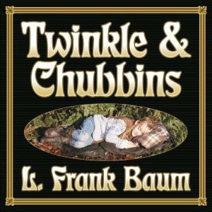 Twinkle and Chubbins, L. Frank Baum