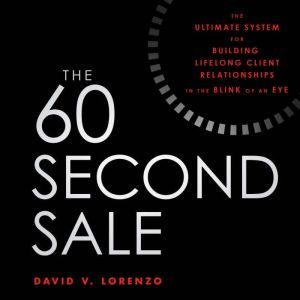 The 60 Second Sale The Ultimate System for Building Lifelong Client Relationships in the Blink of an Eye, David V. Lorenzo