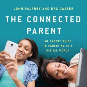 The Connected Parent: An Expert Guide to Parenting in a Digital World, John Palfrey