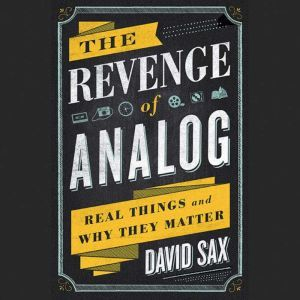 The Revenge of Analog Real Things and Why They Matter, David Sax