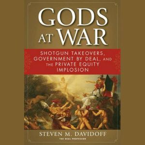 Gods at War: Shotgun Takeovers, Government by Deal, and the Private Equity Implosion, Steven M. Davidoff