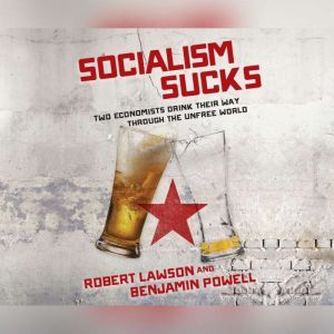 Socialism Sucks Two Economists Drink Their Way Through the Unfree World, Robert Lawson