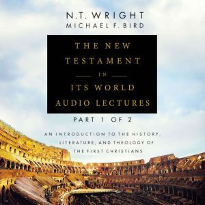 The New Testament in Its World: Audio Lectures, Part 1 of 2: An Introduction to the History, Literature, and Theology of the First Christians, N. T. Wright