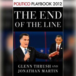 The End of the Line: Romney vs. Obama: the 34 days that decided the election: Playbook 2012 (POLITICO Inside Election 2012), Glenn Thrush