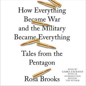 How Everything Became War and the Military Became Everything Tales from the Pentagon, Rosa Brooks