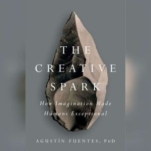 The Creative Spark How Imagination Made Humans Exceptional, AgustA­n Fuentes