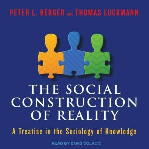 The Social Construction of Reality A Treatise in the Sociology of Knowledge, Peter L. Berger