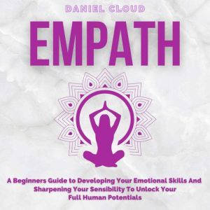 Empath; A Beginners Guide to Developing Your Emotional Skills and Sharpening your Sensibility to Unlock Your Full Human Potentials, Daniel Cloud