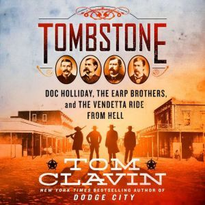 Tombstone The Earp Brothers, Doc Holliday, and the Vendetta Ride from Hell, Tom Clavin