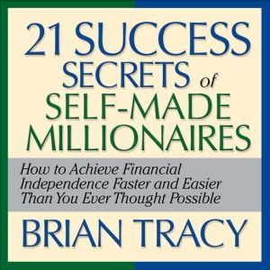 The 21 Success Secrets Self-Made Millionaires: How to Achieve Financial Independence Faster and Easier Than You Ever Thought Possible, Brian Tracy