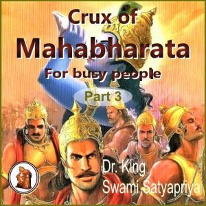 Part 3 of Crux of Mahabharata for busy people: Insightful rendering of the biggest Epic ever known, Dr. King
