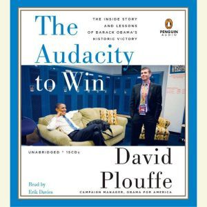 The Audacity to Win: The Inside Story and Lessons of Barack Obama's Historic Victory, David Plouffe