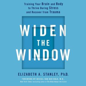 Widen the Window: Training Your Brain and Body to Thrive During Stress and Recover from Trauma, Elizabeth A. Stanley, PhD