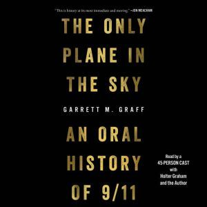 The Only Plane in the Sky An Oral History of September 11, 2001, Garrett M. Graff