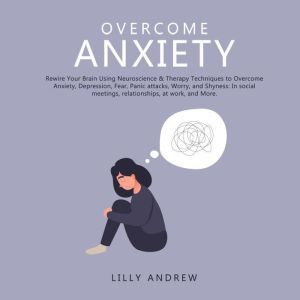 Overcome Anxiety: Rewire Your Brain Using Neuroscience & Therapy Techniques to Overcome Anxiety, Depression, Fear, Panic Attacks, Worry, and Shyness: In Social Meetings, Relationships, at Work, and More, Lilly Andrew