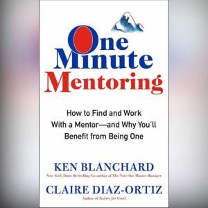 One Minute Mentoring: How to Find and Work With a Mentor--And Why You'll Benefit from Being One, Ken Blanchard