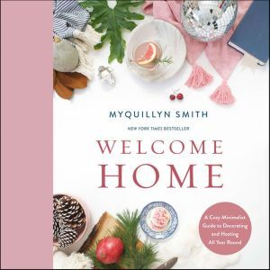 Welcome Home A Cozy Minimalist Guide to Decorating and Hosting All Year Round, Myquillyn Smith