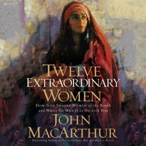 Twelve Extraordinary Women: How God Shaped Women of the Bible, and What He Wants to Do with You, John F. MacArthur