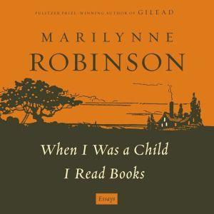 When I Was a Child: A When I Was a Child I Read Books Essay, Marilynne Robinson