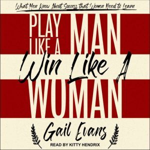 Play Like a Man, Win Like a Woman What Men Know About Success that Women Need to Learn, Gail Evans