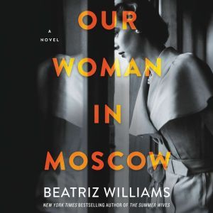 Our Woman in Moscow A Novel, Beatriz Williams