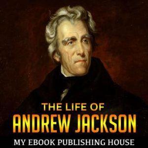 The Life of Andrew Jackson, My Ebook Publishing House