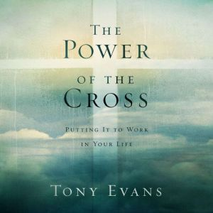 The Power of the Cross: Putting it to Work in Your Life, Tony Evans