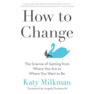 How to Change The Science of Getting from Where You Are to Where You Want to Be, Katy Milkman
