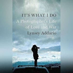 Its What I Do: A Photographers Life of Love and War, Lynsey Addario