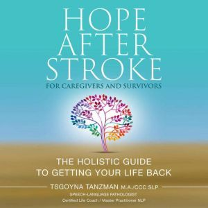 Hope After Stroke For Caregivers and Survivors The Holistic Guide to Getting Your Life Back, Tsgoyna Tanzman