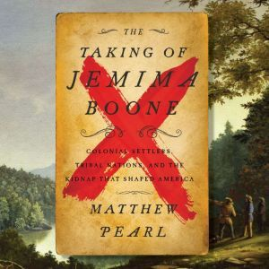 The Taking of Jemima Boone: Colonial Settlers, Tribal Nations, and the Kidnap That Shaped America, Matthew Pearl