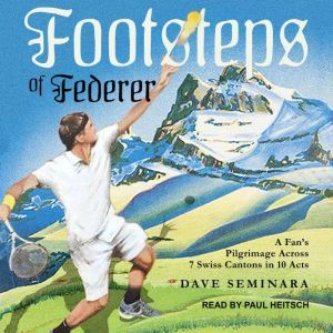 Footsteps of Federer: A Fan's Pilgrimage Across 7 Swiss Cantons in 10 Acts, Dave Seminara