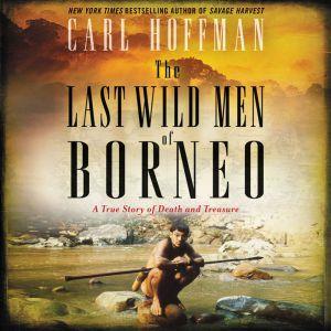 The Last Wild Men of Borneo A True Story of Death and Treasure, Carl Hoffman
