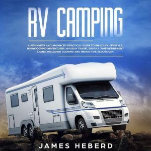 RV Camping: A Beginners and Advanced Practical Guide to Enjoy RV Lifestyle, Boondocking Adventures, Holiday Travel or Full Time Retirement Living, Including Cooking and Repair Tips Across USA, James Heberd